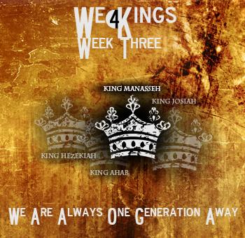 Blog-Sermon-We Are One Generation Away-We 4 Kings-Week  Three-King Manasseh
