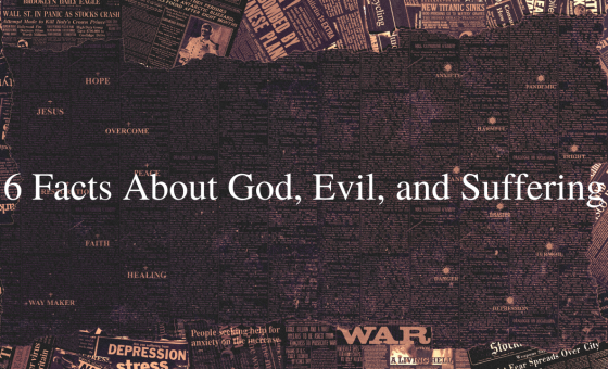 6 Facts About God, Evil, and Suffering